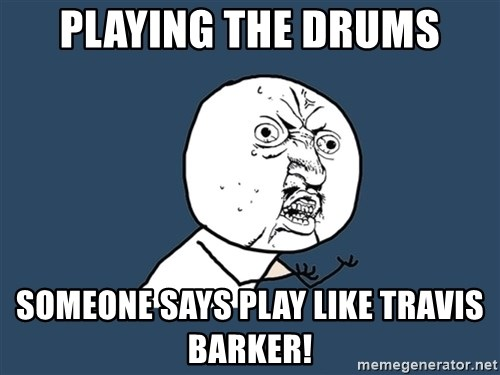 Y U No - Playing the drums someone says play like travis barker!