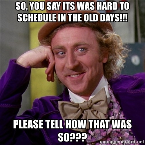 Willy Wonka - SO, you say its was hard to schedule in the old days!!! Please tell how that was so???