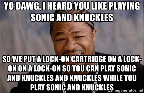 Yo Dawg - yo dawg, I heard you like playing sonic and knuckles so we put a lock-on cartridge on a lock-on on a lock-on so you can play sonic and knuckles and knuckles while you play sonic and knuckles