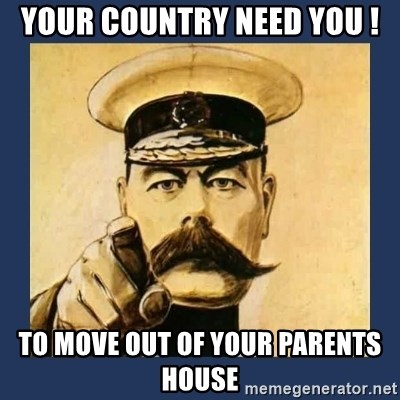 your country needs you - YOUR COUNTRY NEED YOU ! TO MOVE OUT OF YOUR PARENTS HOUSE