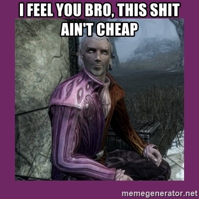 Sheogorath - I Feel you bro, this shit ain't cheap