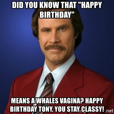 "Anchorman Birthday - Did you know that ""happy Birthday"" Means a whales vagina? Happy birthday tony, you stay classy!"