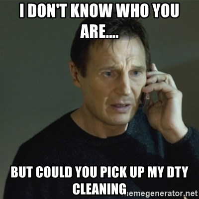 I don't know who you are... - I DON'T KNOW WHO YOU ARE.... BUT COULD YOU PICK UP MY DTY CLEANING