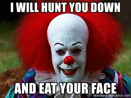 Pennywise the Clown - I WILL HUNT YOU DOWN AND EAT YOUR FACE