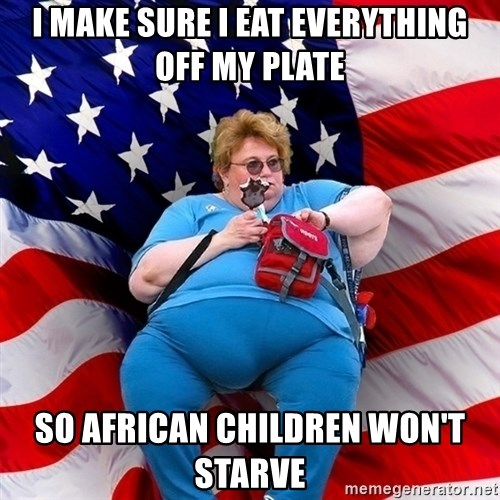 Obese American - I make sure i eat everything off my plate so african children won't starve