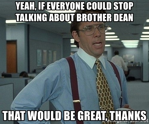 Office Space That Would Be Great - yeah, if everyone could stop talking about brother dean that would be great, thanks