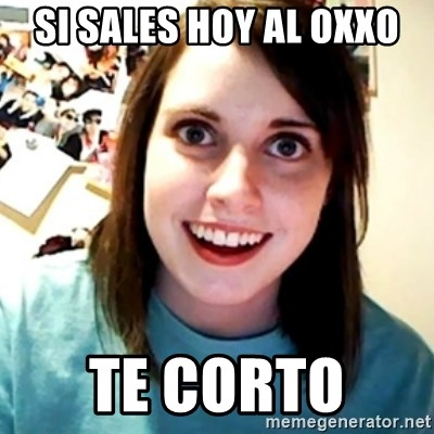 Overly Obsessed Girlfriend - SI SALES HOY AL OXXO TE CORTO