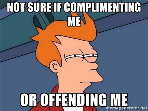 Futurama Fry - Not sure if Complimenting me or offendIng me