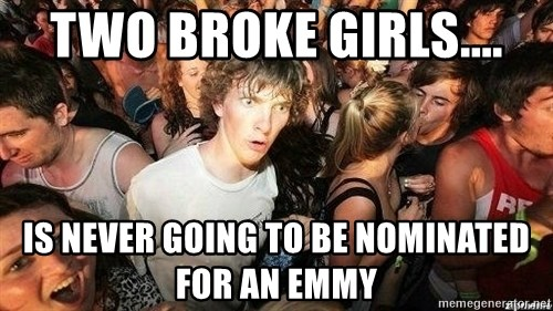 -Sudden Clarity Clarence - Two Broke Girls.... is never going to be nominated for an emmy