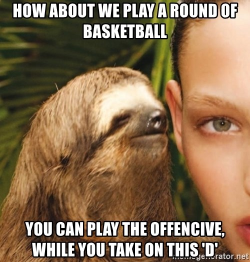 The Rape Sloth - HOW ABOUT WE PLAY A ROUND OF BASKETBALL YOU CAN PLAY THE OFFENCIVE, WHILE YOU TAKE ON THIS 'D'