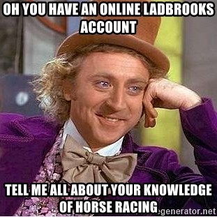 Willy Wonka - Oh you have an online ladbrooks account tell me all about your knowledge of horse racing