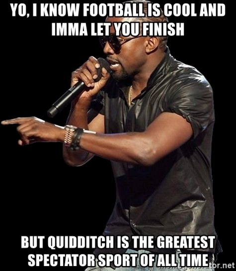 Kanye West - Yo, i know FOOTBALL is cool and imma let you finish but quidditch is the greatest spectator sport of all time