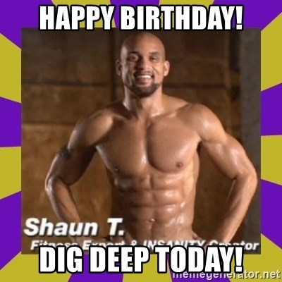 Insanity Shaun T - Happy BIrthday! Dig deep today!