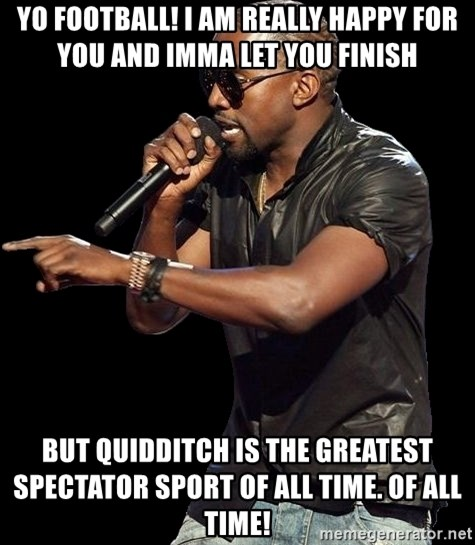 Kanye West - Yo FOOTBALL! i am really happy for you and imma let you finish but quidditch is the greatest spectator sport of all time. OF ALL TIME!