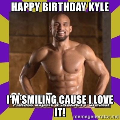 Insanity Shaun T - Happy BIRTHDAY Kyle I'm smiling cause I love it!