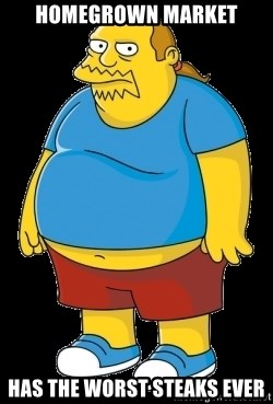 comic book guy - Homegrown market has the worst steaks ever