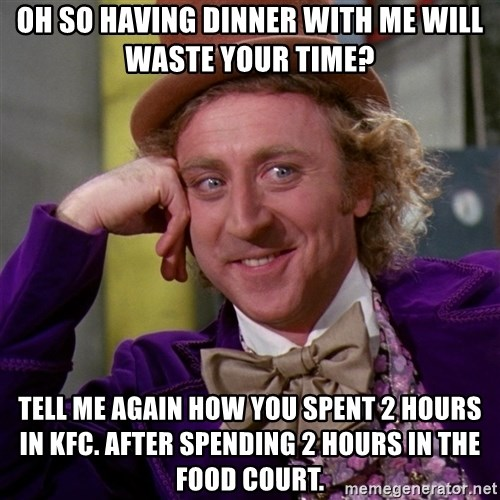 Willy Wonka - Oh so having dinner with me will waste your time? tell me again how you spent 2 hours in kfc. after spending 2 hours in the food court.