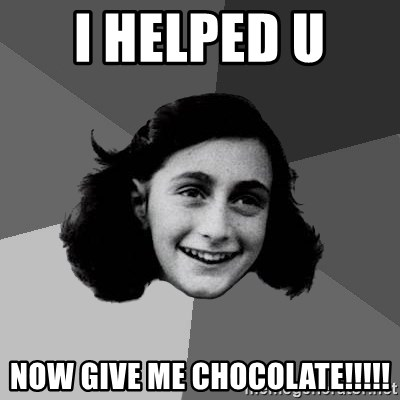 Anne Frank Lol - I HELPED U  NOW GIVE ME CHOCOLATE!!!!!