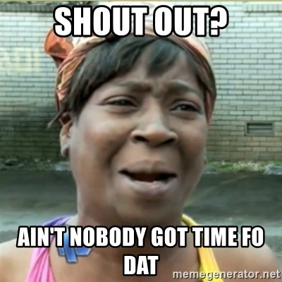 Ain't Nobody got time fo that - Shout out? Ain't nobody goT time fo dat