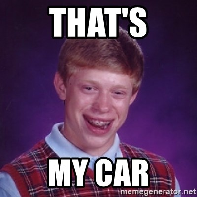 Bad Luck Brian - That's my car