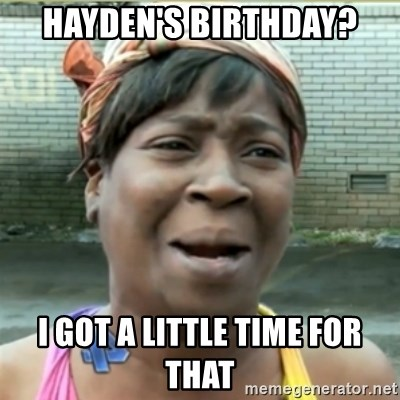 Ain't Nobody got time fo that - Hayden's birthday? I got a little time for that