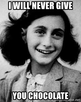 Anne Frank - I WILL NEVER GIVE  YOU CHOCOLATE