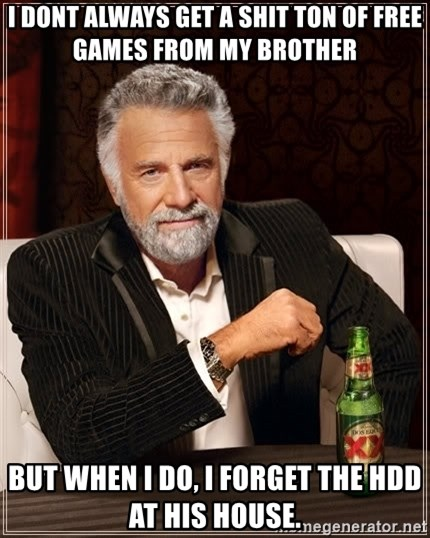 The Most Interesting Man In The World - i dont always get a shit ton of free games from my brother but when i do, i forget the HDD at his house.