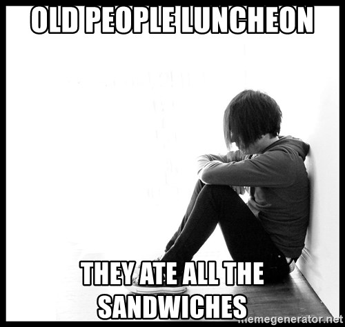 First World Problems - OLD PEOPLE LUNCHEON THEY ATE ALL THE SANDWICHES