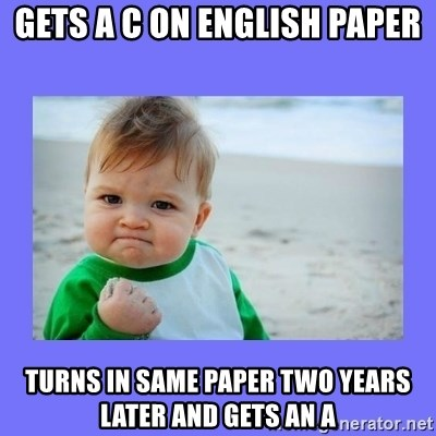 Baby fist - Gets a C on English paper Turns in same paper two years later and gets an A