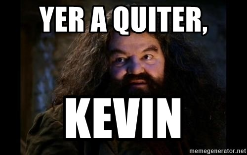 Yer A Wizard Harry Hagrid - Yer a quiter, Kevin