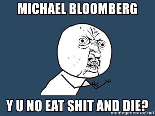 Y U No - michael bloomberg y u no eat shit and die?