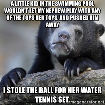 Confession Bear - a little kid in the swimming pool wouldn't let my nephew play with any of the toys her toys, and pushed him away i stole the ball for her water tennis set.