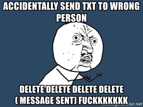 Y U No - accidentally send txt to wrong person Delete delete delete delete ( message sent) fuckkkkkkk