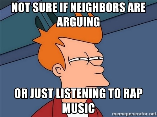 Futurama Fry - not sure if neighbors are arguing  or just listening to rap music
