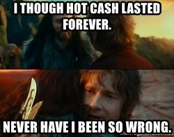 Never Have I Been So Wrong - I THOUGH HOT CASH LASTED FOREVER. NEVER HAVE I BEEN SO WRONG.