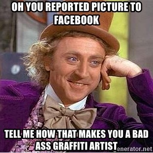 Willy Wonka - Oh you reported picture to facebook tell me how that makes you a bad ass graffiti artist