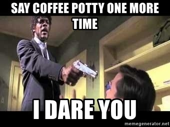 Say what again - sAY COFFEE POTTY ONE MORE TIME I DARE YOU
