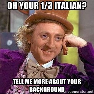 Willy Wonka - oh your 1/3 Italian? tell me more about your background
