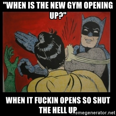 "Batman Slappp - ""When is the new gym opening up?"" When it fuckin opens so shut the hell up"