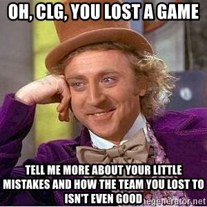 Willy Wonka - oh, clg, you lost a game tell me more about your little mistakes and how the team you lost to isn't even good