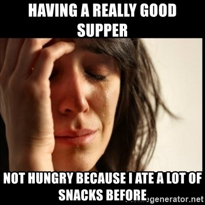 First World Problems - hAVING A REALLY GOOD SUPPER NOT HUNGRY BECAUSE i ATE A LOT OF SNACKS BEFORE
