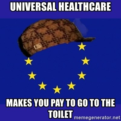 scumbag europe - Universal Healthcare makes you pay to go to the toilet