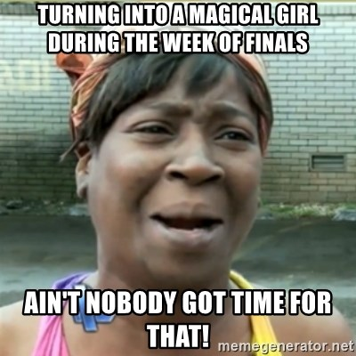Ain't Nobody got time fo that - turning into a magical girl during the week of finals ain't nobody got time for that!