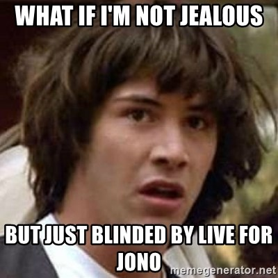 Conspiracy Keanu - What if I'm not jealous But just blinded by live for Jono