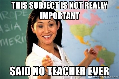 unhelpful teacher - This subject is not really important said no teacher ever