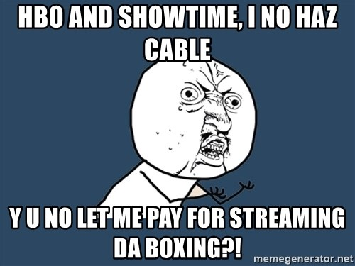 Y U No - HBO and Showtime, i no haz cable y u no let me pay for streaming da boxing?!