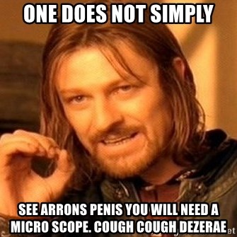 One Does Not Simply - one does not simply see arrons penis you will need a micro scope. cough cough dezerae
