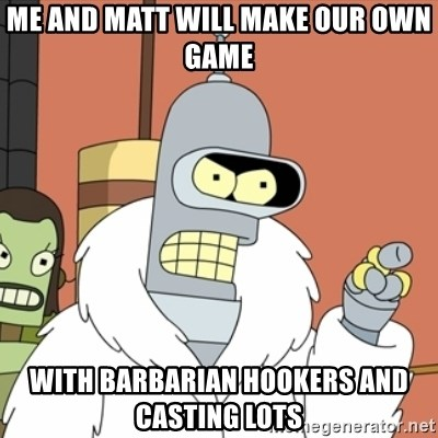 bender blackjack and hookers - Me and matt will make our own game with barbarian hookers and casting lots