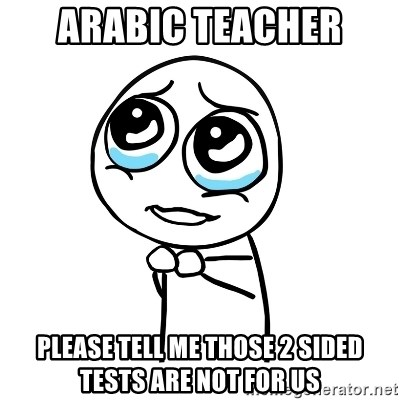 pleaseguy  - arabic teacher please tell me those 2 sided tests are not for us