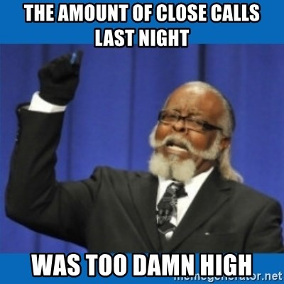 Too damn high - The amount of close calls last night Was too damn high
